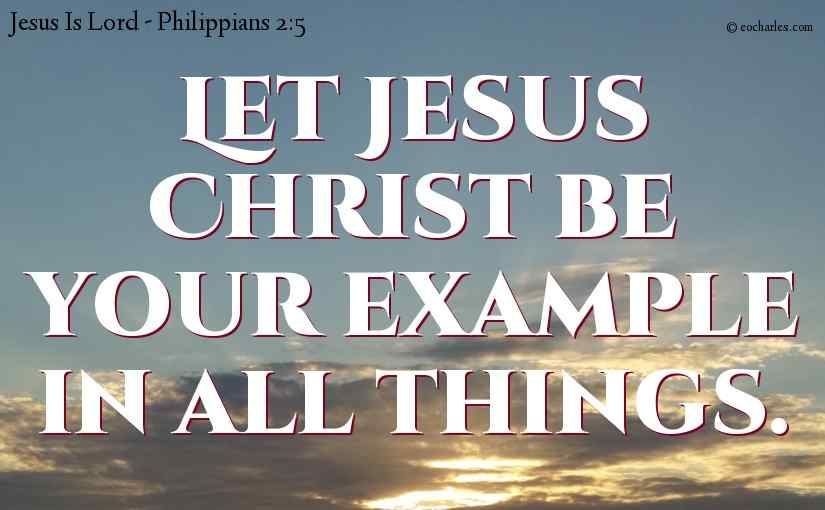 Let Jesus Christ be your example in all things.