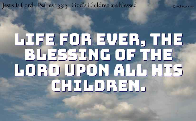 Life for ever, the blessing of the Lord upon all his children.