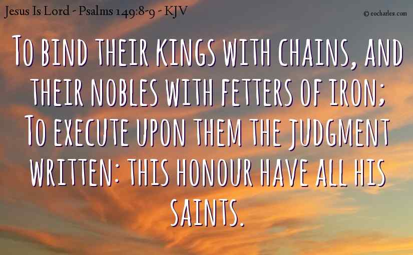 To bind their kings with chains, and their nobles with fetters of iron; To execute upon them the judgment written: this honour have all his saints.