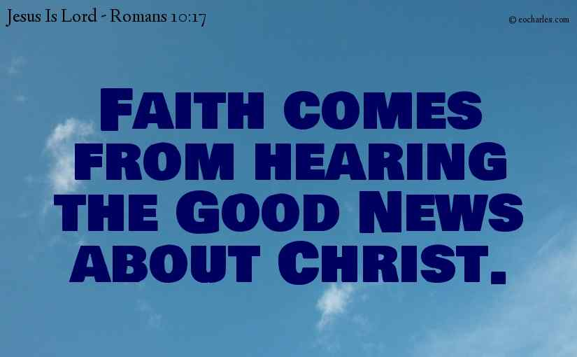Faith comes from hearing the Good News about Christ.