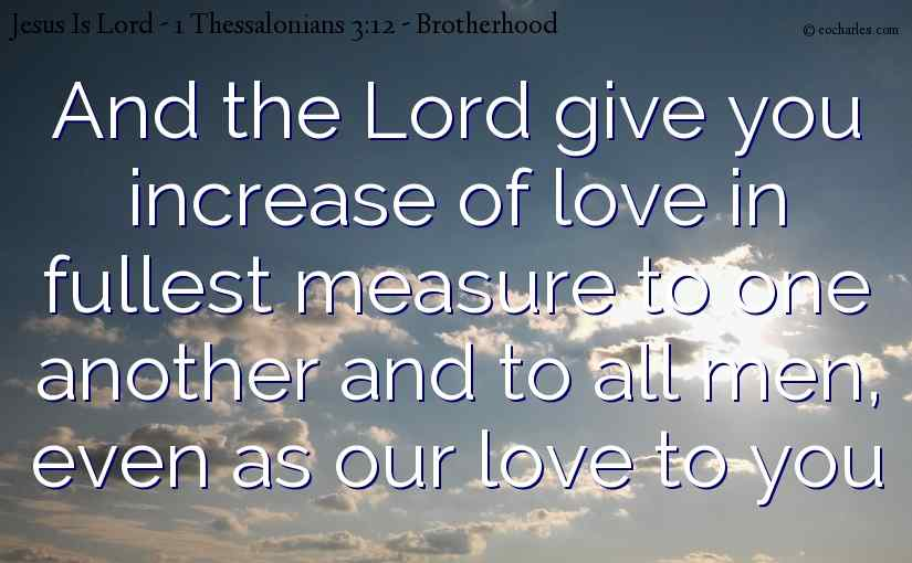 And the Lord give you increase of love in fullest measure to one another and to all men, even as our love to you