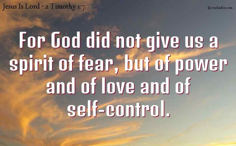 For God did not give us a spirit of fear, but of power and of love and of self-control.