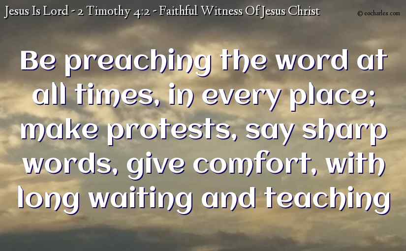 Be preaching the word at all times, in every place; make protests, say sharp words, give comfort, with long waiting and teaching