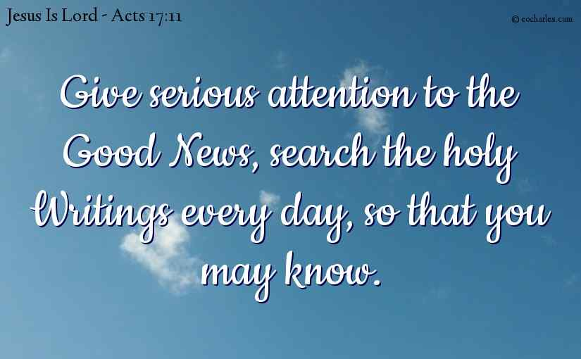 Give serious attention to the Good News, search the holy Writings every day, so that you may know.