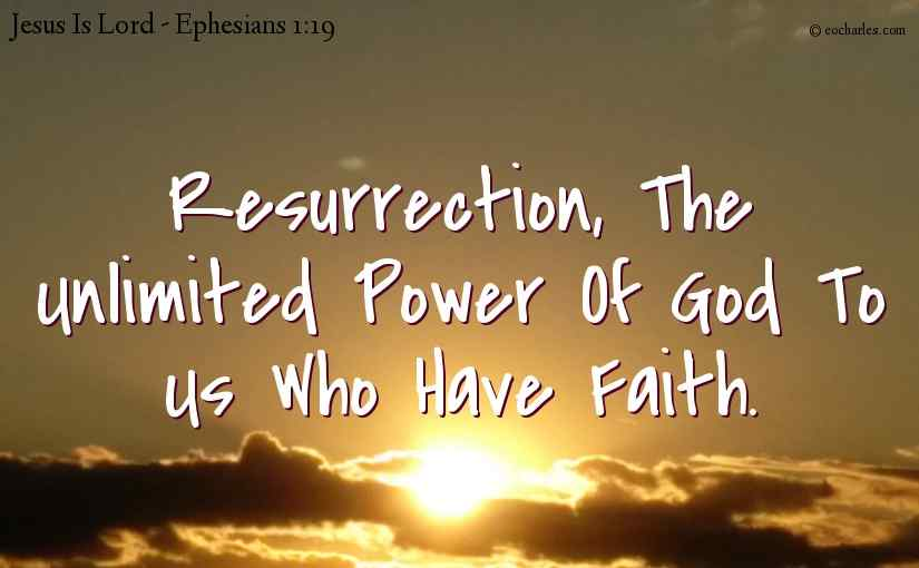 Resurrection, The Unlimited Power Of God To Us Who Have Faith.