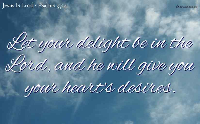 Let your delight be in the Lord, and he will give you your heart's desires.