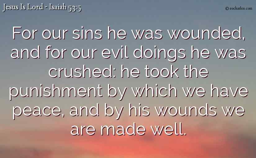 For our sins he was wounded, and for our evil doings he was crushed: he took the punishment by which we have peace, and by his wounds we are made well.
