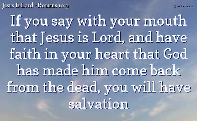 If you say with your mouth that Jesus is Lord, and have faith in your heart that God has made him come back from the dead, you will have salvation