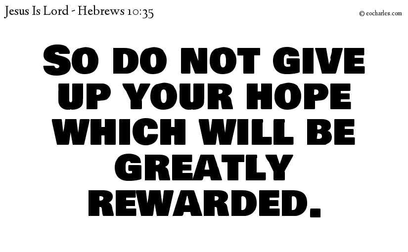 So do not give up your hope which will be greatly rewarded.