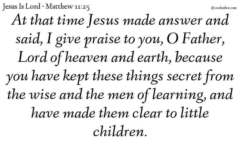 At that time Jesus made answer and said, I give praise to you, O Father, Lord of heaven and earth, because you have kept these things secret from the wise and the men of learning, and have made them clear to little children.