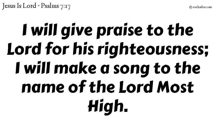 I will give praise to the Lord for his righteousness; I will make a song to the name of the Lord Most High.