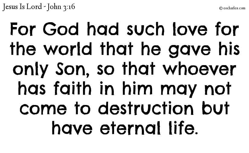 For God had such love for the world that he gave his only Son, so that whoever has faith in him may not come to destruction but have eternal life.