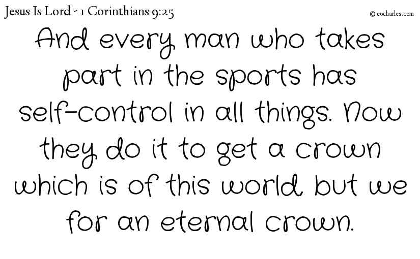 And every man who takes part in the sports has self-control in all things. Now they do it to get a crown which is of this world, but we for an eternal crown.