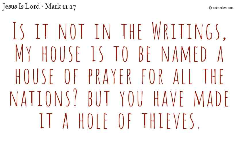 Is it not in the Writings, My house is to be named a house of prayer for all the nations? but you have made it a hole of thieves.