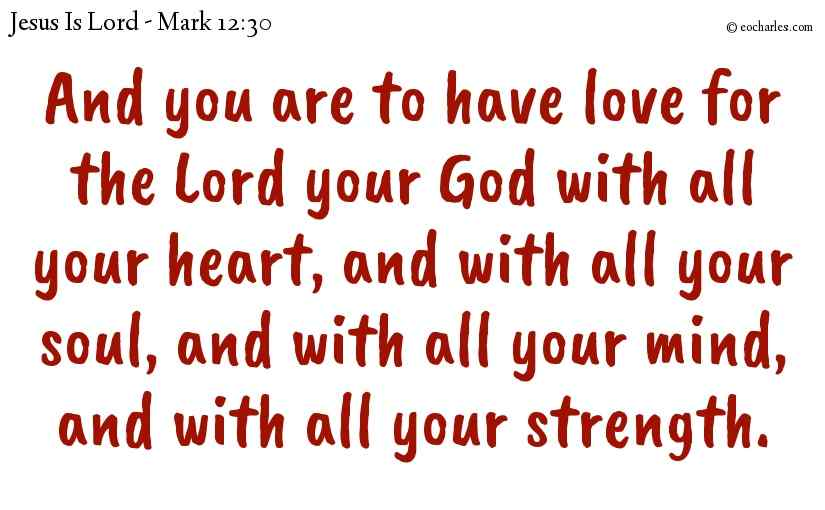 And you are to have love for the Lord your God with all your heart, and with all your soul, and with all your mind, and with all your strength.