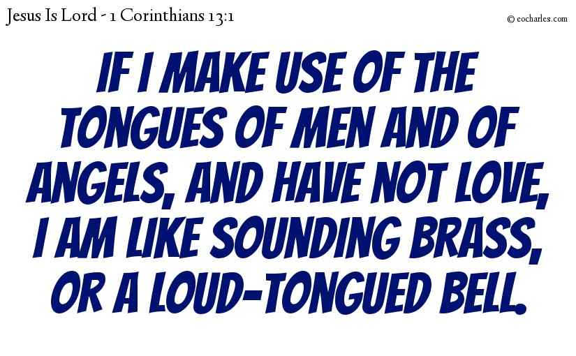 If I make use of the tongues of men and of angels, and have not love, I am like sounding brass, or a loud-tongued bell.