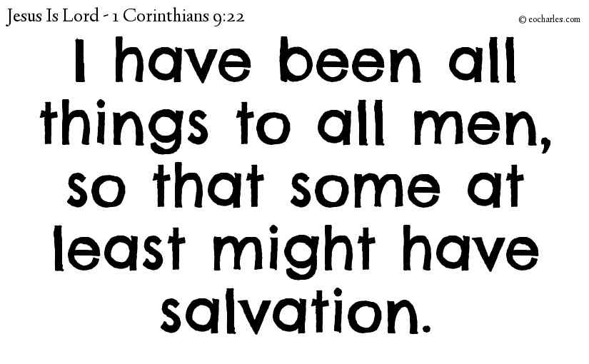 I have been all things to all men, so that some at least might have salvation.
