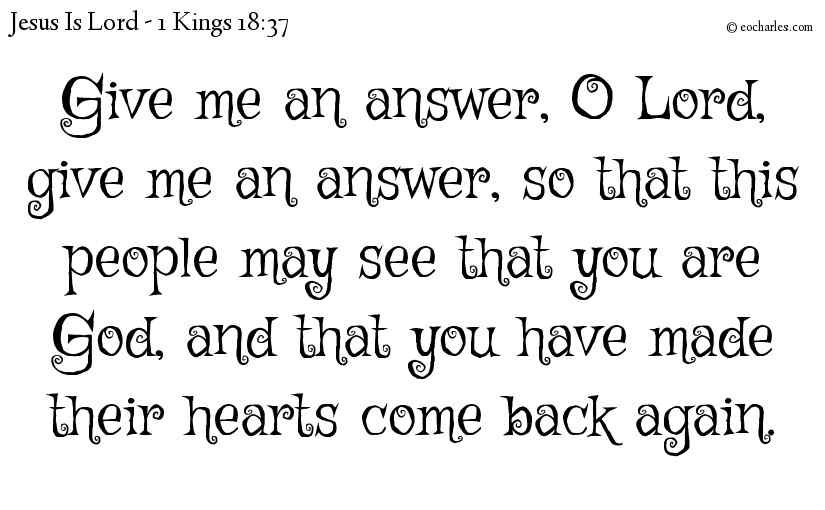 Give me an answer, O Lord, give me an answer, so that this people may see that you are God, and that you have made their hearts come back again.