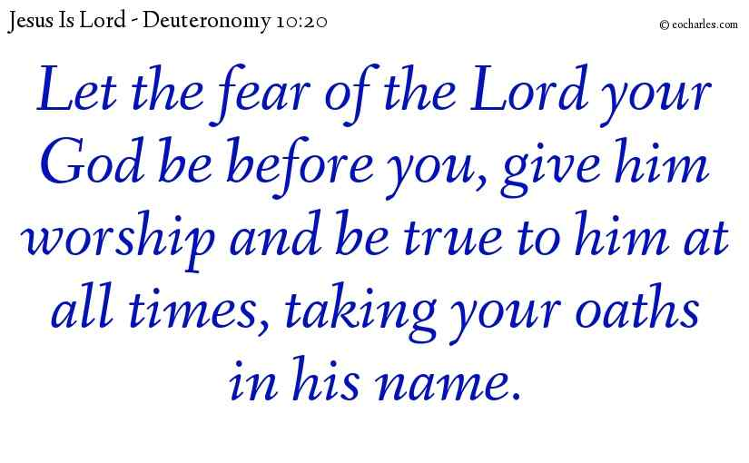 Let the fear of the Lord your God be before you, give him worship and be true to him at all times, taking your oaths in his name.
