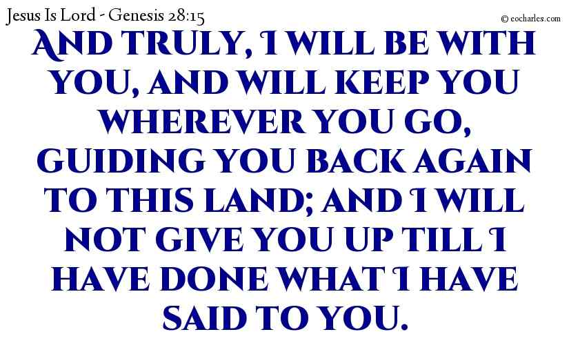 And truly, I will be with you, and will keep you wherever you go, guiding you back again to this land; and I will not give you up till I have done what I have said to you.