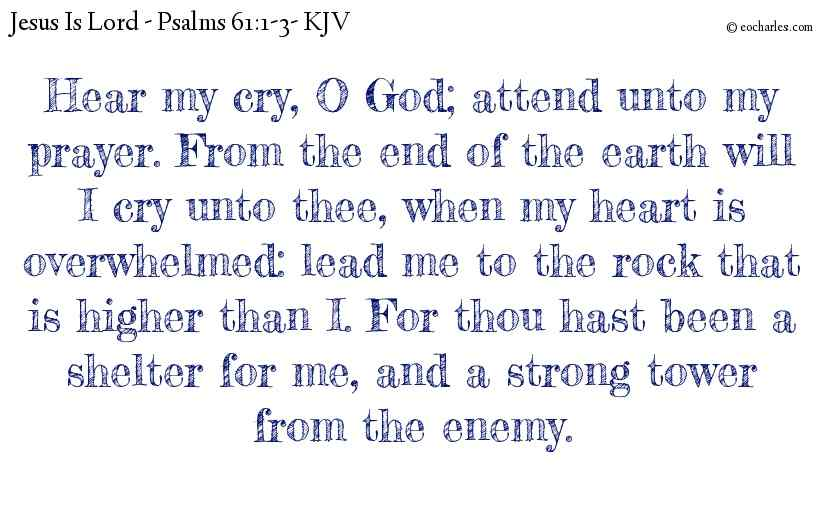 Hear my cry, O God; attend unto my prayer. From the end of the earth will I cry unto thee, when my heart is overwhelmed: lead me to the rock that is higher than I. For thou hast been a shelter for me, and a strong tower from the enemy.