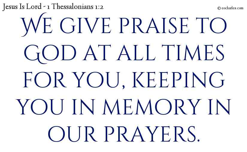We give praise to God at all times for you, keeping you in memory in our prayers.