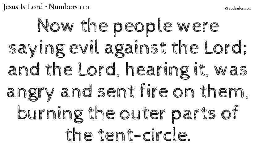 Now the people were saying evil against the Lord; and the Lord, hearing it, was angry and sent fire on them, burning the outer parts of the tent-circle.