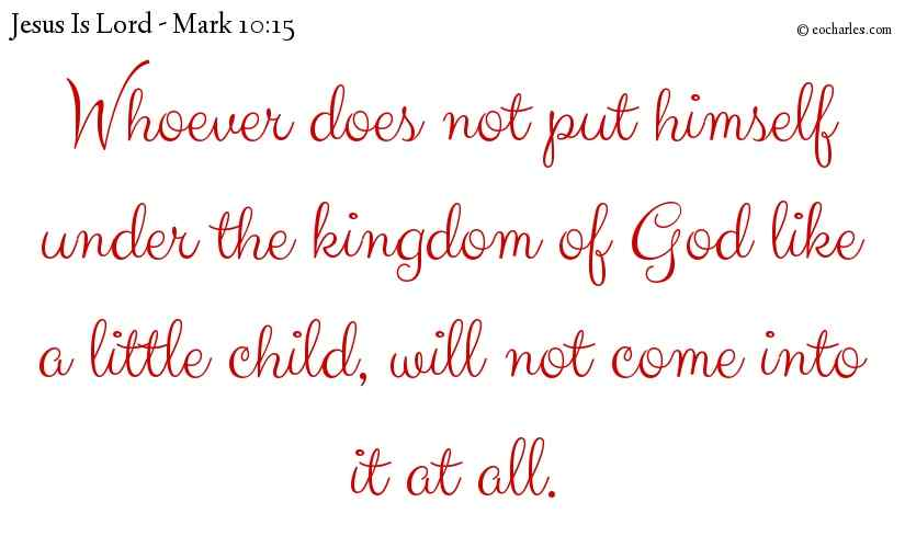 Whoever does not put himself under the kingdom of God like a little child, will not come into it at all.