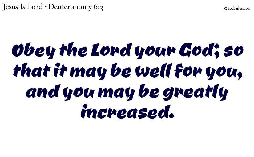 Obey the Lord your God; so that it may be well for you, and you may be greatly increased.