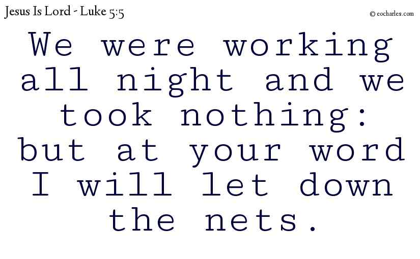 We were working all night and we took nothing: but at your word I will let down the nets.