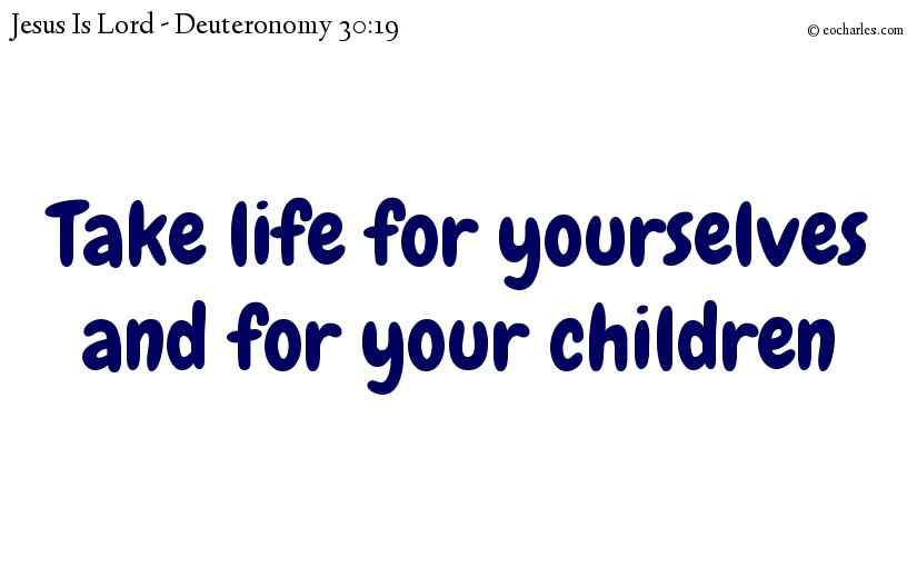 Take life for yourselves and for your children