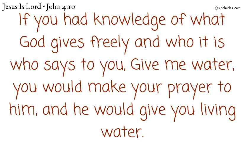 If you had knowledge of what God gives freely and who it is who says to you, Give me water, you would make your prayer to him, and he would give you living water.