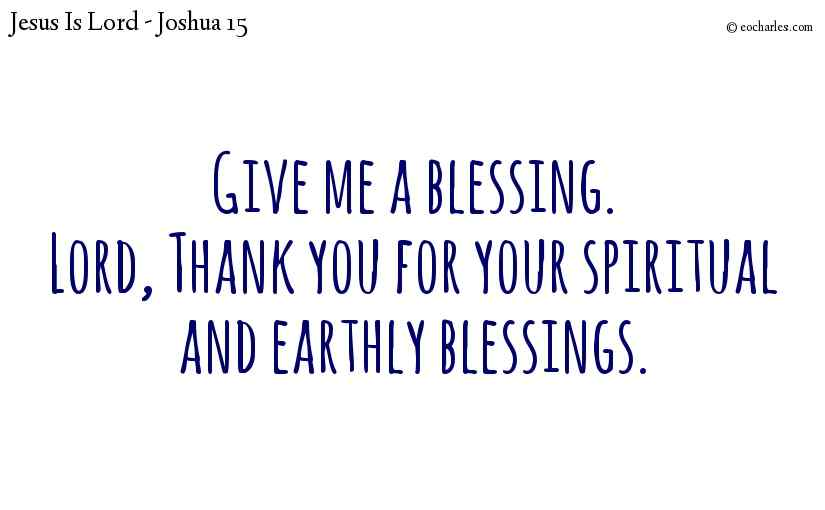 Give me a blessing.Lord, Thank you for your spiritual and earthly blessings.