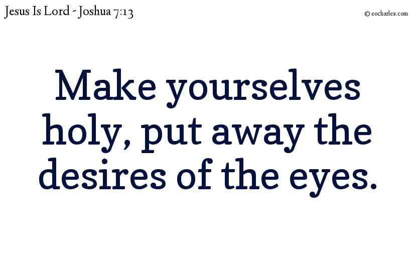 Make yourselves holy, put away the desires of the eyes.