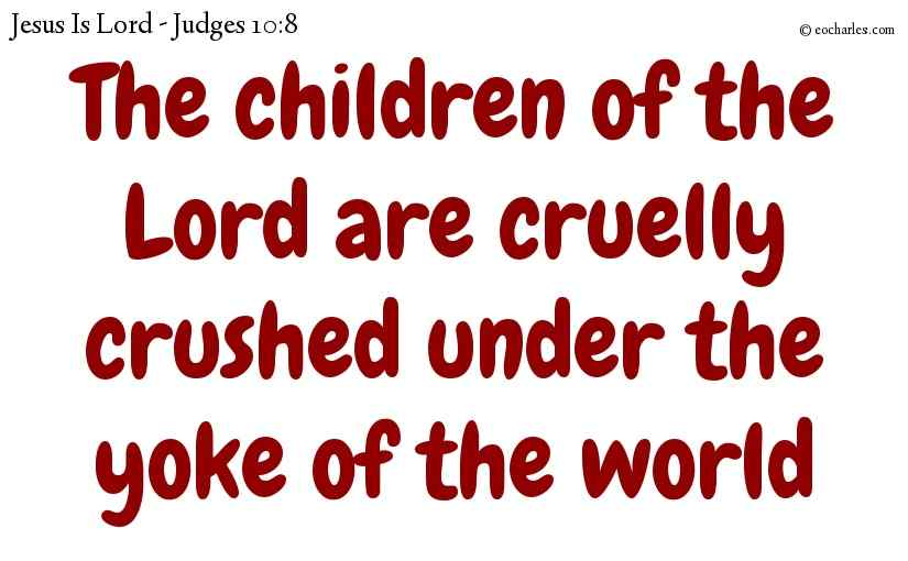 The children of the Lord are cruelly crushed under the yoke of the world
