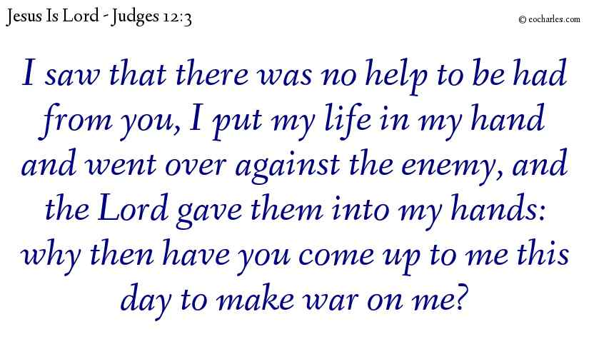 I saw that there was no help to be had from you, I put my life in my hand and went over against the enemy, and the Lord gave them into my hands: why then have you come up to me this day to make war on me?