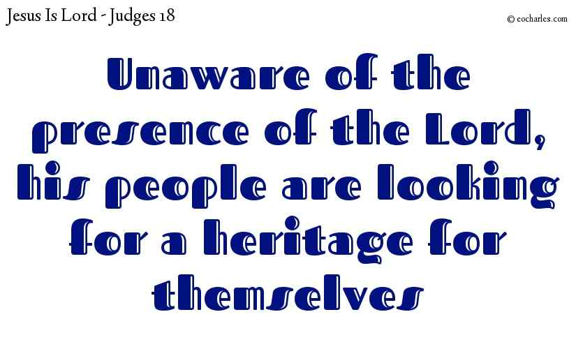 Unaware of the presence of the Lord, his people are looking for a heritage for themselves
