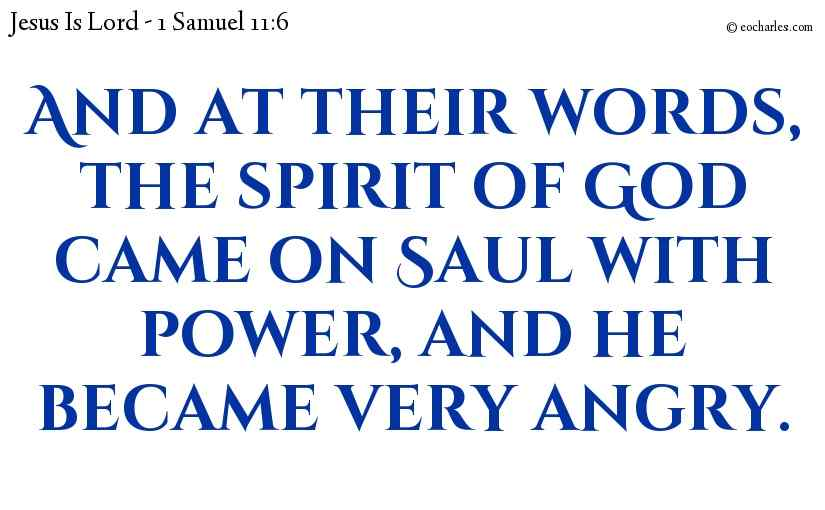 And at their words, the spirit of God came on Saul with power, and he became very angry.