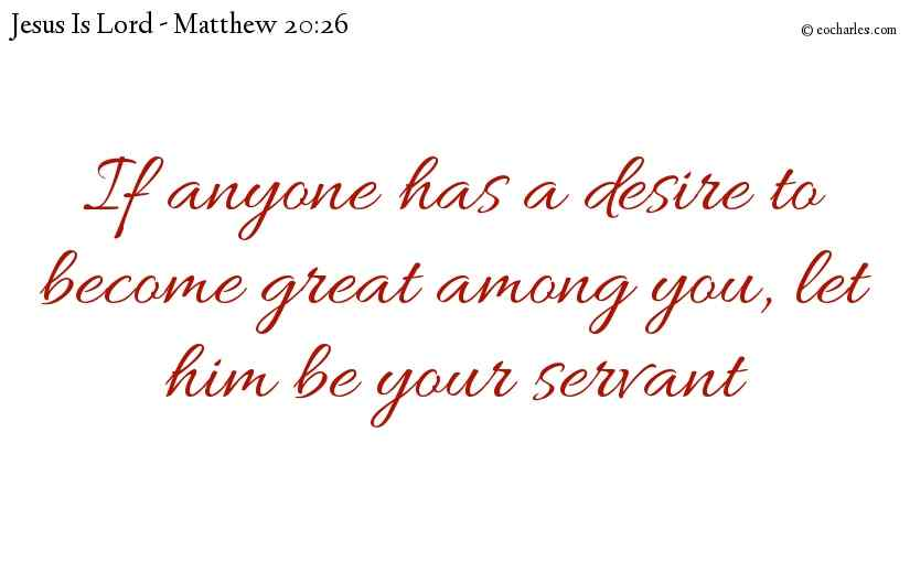 If anyone has a desire to become great among you, let him be your servant