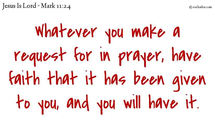 Whatever you make a request for in prayer, have faith that it has been given to you, and you will have it.