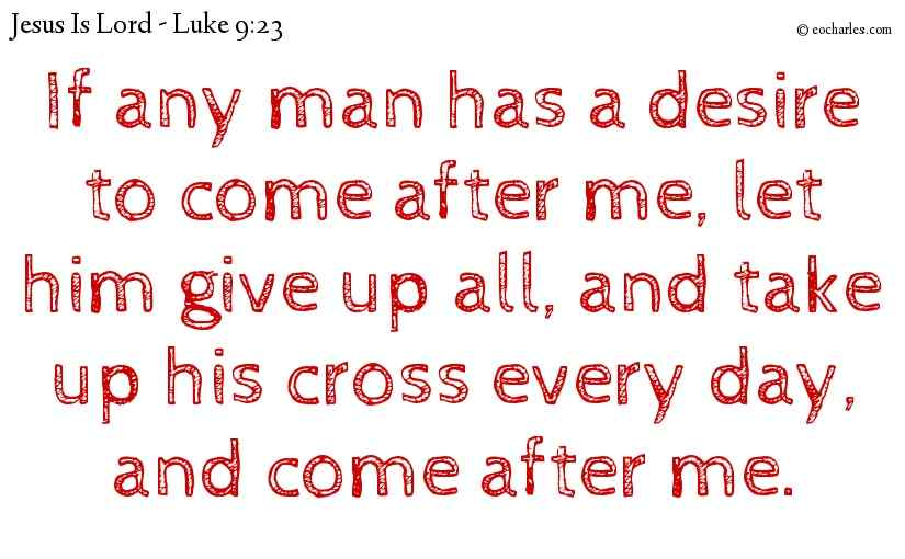 If any man has a desire to come after me, let him give up all, and take up his cross every day, and come after me.