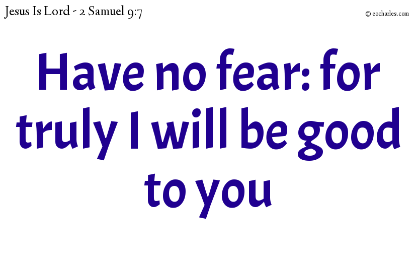 Have no fear: for truly I will be good to you