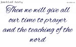 We give all our time to prayer and the teaching of the word