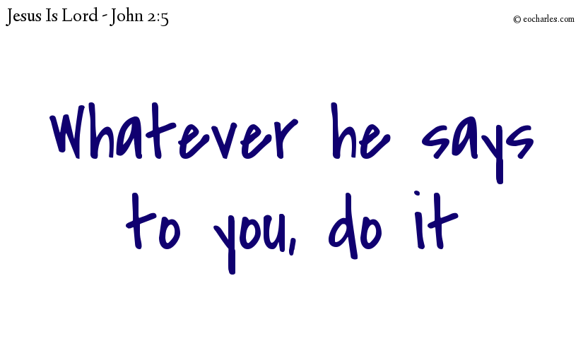 Whatever he says to you, do it.