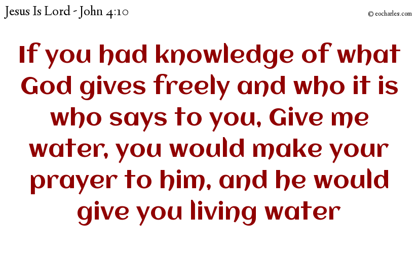 If you had knowledge of what God gives freely and who it is who says to you, Give me water, you would make your prayer to him, and he would give you living water