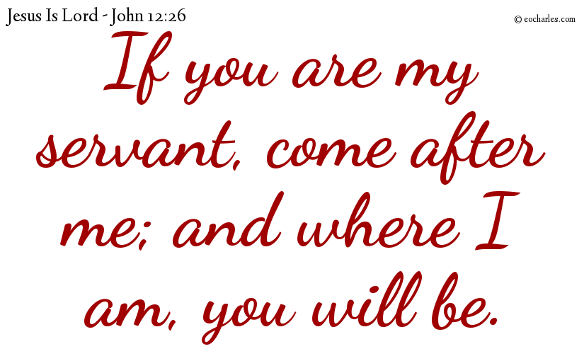 If you are my servant, come after me; and where I am, you will be.