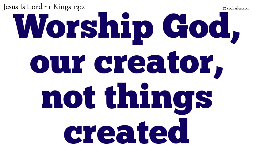 Worship God, our creator, not things created