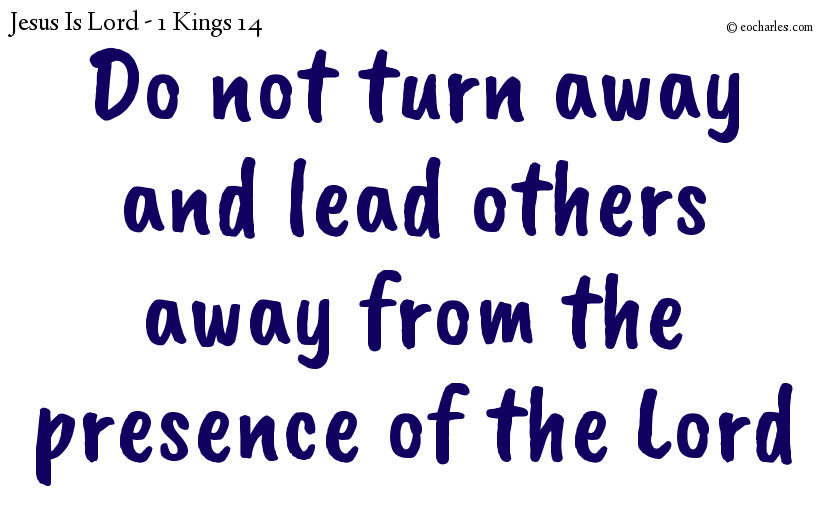 Do not turn away from the presence of the Lord