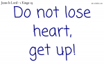Do not lose heart, get up!