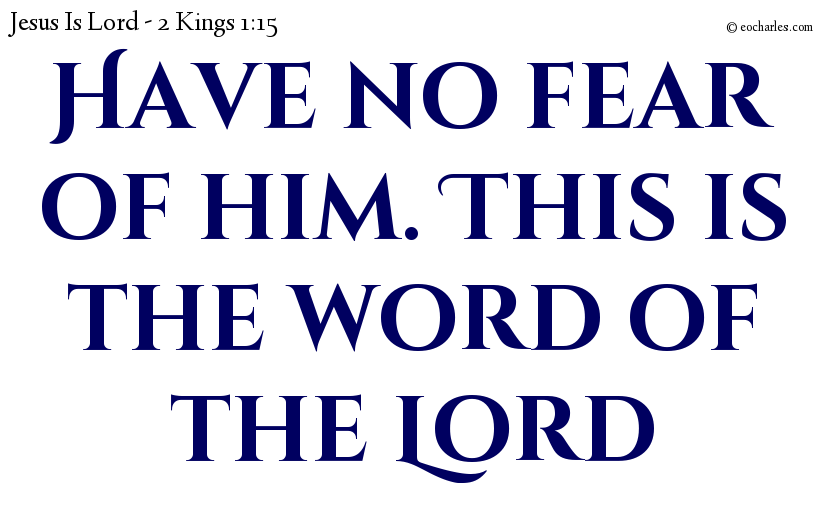 Have no fear of him. This is the word of the Lord